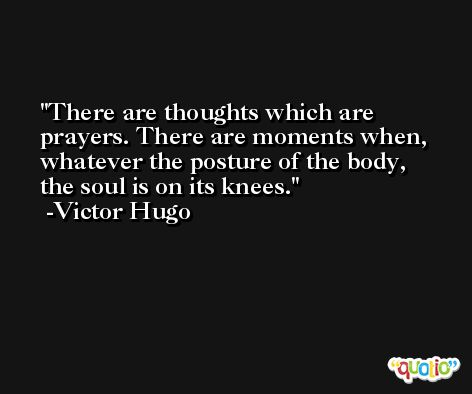 There are thoughts which are prayers. There are moments when, whatever the posture of the body, the soul is on its knees. -Victor Hugo