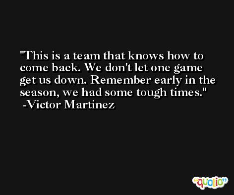 This is a team that knows how to come back. We don't let one game get us down. Remember early in the season, we had some tough times. -Victor Martinez