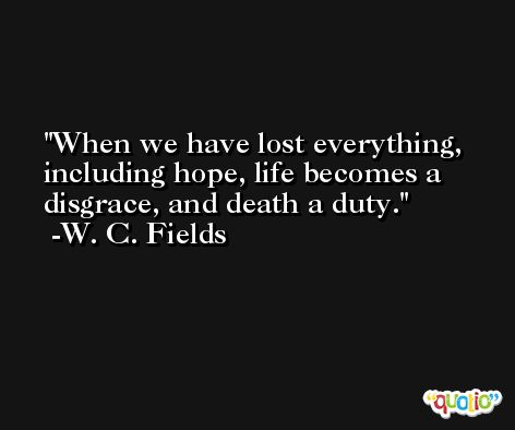 When we have lost everything, including hope, life becomes a disgrace, and death a duty. -W. C. Fields
