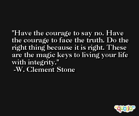 Have the courage to say no. Have the courage to face the truth. Do the right thing because it is right. These are the magic keys to living your life with integrity. -W. Clement Stone