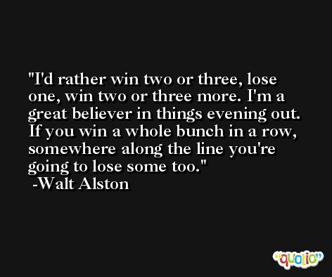 I'd rather win two or three, lose one, win two or three more. I'm a great believer in things evening out. If you win a whole bunch in a row, somewhere along the line you're going to lose some too. -Walt Alston