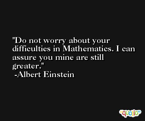 Do not worry about your difficulties in Mathematics. I can assure you mine are still greater. -Albert Einstein