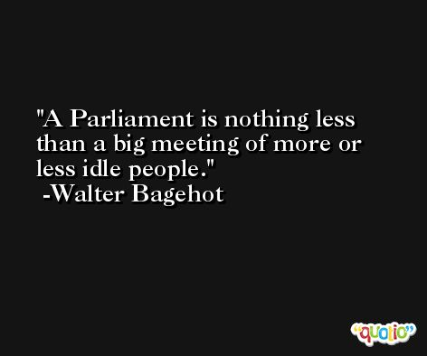 A Parliament is nothing less than a big meeting of more or less idle people. -Walter Bagehot
