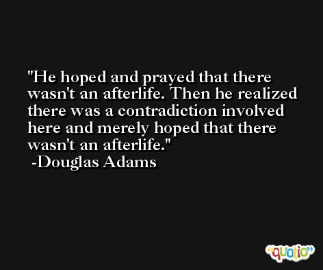 He hoped and prayed that there wasn't an afterlife. Then he realized there was a contradiction involved here and merely hoped that there wasn't an afterlife. -Douglas Adams
