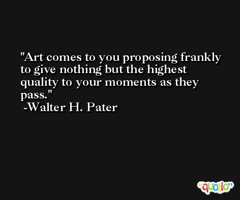Art comes to you proposing frankly to give nothing but the highest quality to your moments as they pass. -Walter H. Pater