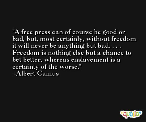A free press can of course be good or bad, but, most certainly, without freedom it will never be anything but bad. . . . Freedom is nothing else but a chance to bet better, whereas enslavement is a certainty of the worse. -Albert Camus