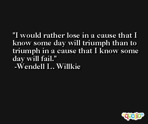 I would rather lose in a cause that I know some day will triumph than to triumph in a cause that I know some day will fail. -Wendell L. Willkie