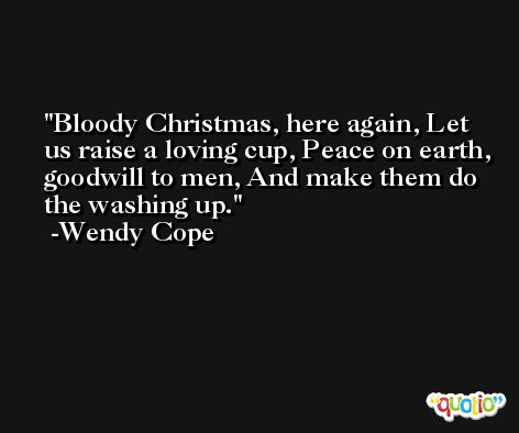 Bloody Christmas, here again, Let us raise a loving cup, Peace on earth, goodwill to men, And make them do the washing up. -Wendy Cope