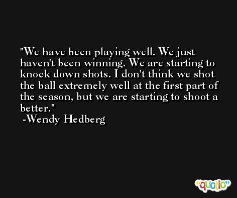 We have been playing well. We just haven't been winning. We are starting to knock down shots. I don't think we shot the ball extremely well at the first part of the season, but we are starting to shoot a better. -Wendy Hedberg