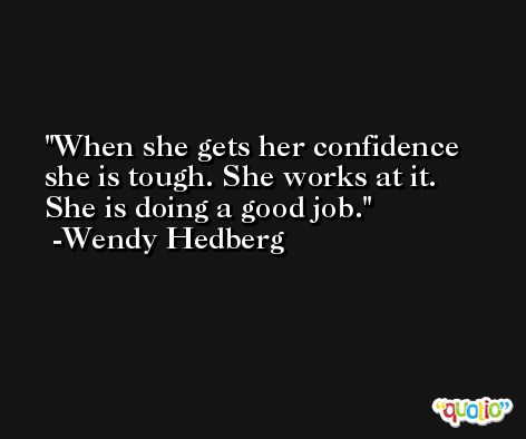 When she gets her confidence she is tough. She works at it. She is doing a good job. -Wendy Hedberg