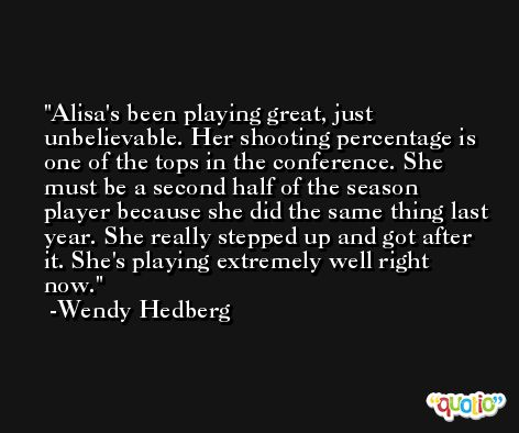 Alisa's been playing great, just unbelievable. Her shooting percentage is one of the tops in the conference. She must be a second half of the season player because she did the same thing last year. She really stepped up and got after it. She's playing extremely well right now. -Wendy Hedberg