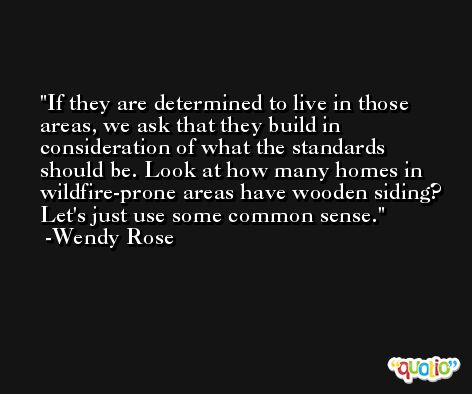 If they are determined to live in those areas, we ask that they build in consideration of what the standards should be. Look at how many homes in wildfire-prone areas have wooden siding? Let's just use some common sense. -Wendy Rose