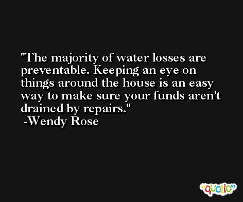 The majority of water losses are preventable. Keeping an eye on things around the house is an easy way to make sure your funds aren't drained by repairs. -Wendy Rose