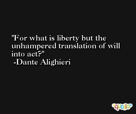 For what is liberty but the unhampered translation of will into act? -Dante Alighieri