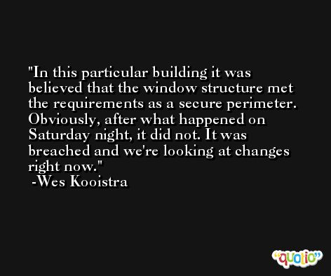 In this particular building it was believed that the window structure met the requirements as a secure perimeter. Obviously, after what happened on Saturday night, it did not. It was breached and we're looking at changes right now. -Wes Kooistra