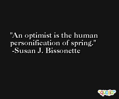 An optimist is the human personification of spring. -Susan J. Bissonette