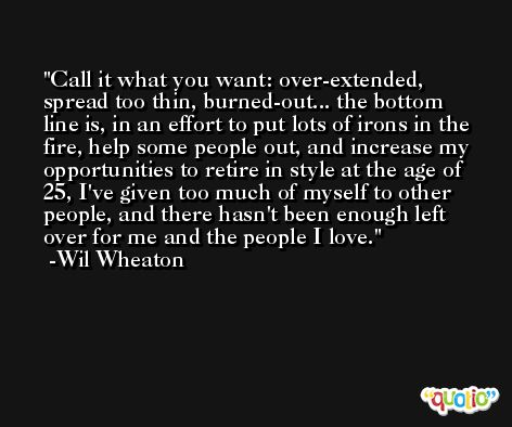 Call it what you want: over-extended, spread too thin, burned-out... the bottom line is, in an effort to put lots of irons in the fire, help some people out, and increase my opportunities to retire in style at the age of 25, I've given too much of myself to other people, and there hasn't been enough left over for me and the people I love. -Wil Wheaton