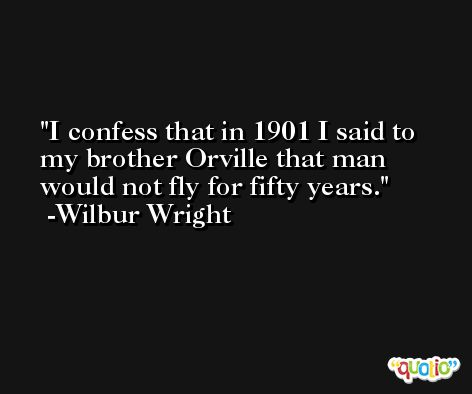 I confess that in 1901 I said to my brother Orville that man would not fly for fifty years. -Wilbur Wright