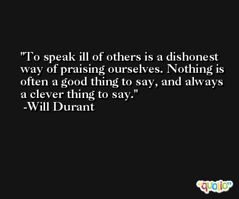 To speak ill of others is a dishonest way of praising ourselves. Nothing is often a good thing to say, and always a clever thing to say. -Will Durant
