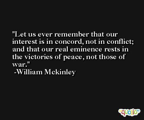 Let us ever remember that our interest is in concord, not in conflict; and that our real eminence rests in the victories of peace, not those of war. -William Mckinley