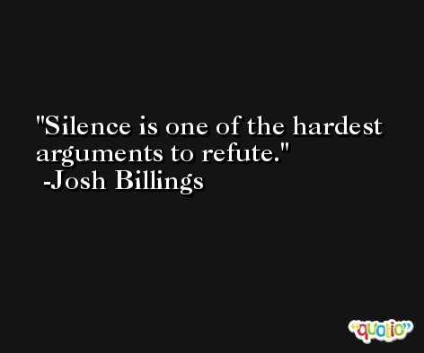 Silence is one of the hardest arguments to refute. -Josh Billings