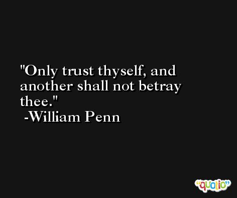 Only trust thyself, and another shall not betray thee. -William Penn