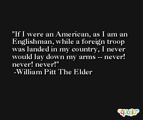 If I were an American, as I am an Englishman, while a foreign troop was landed in my country, I never would lay down my arms -- never! never! never! -William Pitt The Elder