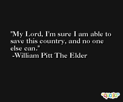 My Lord, I'm sure I am able to save this country, and no one else can. -William Pitt The Elder