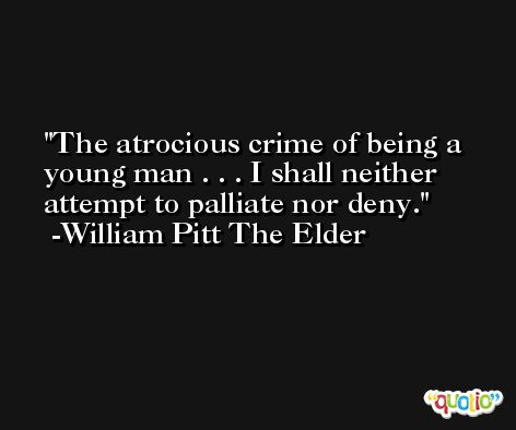 The atrocious crime of being a young man . . . I shall neither attempt to palliate nor deny. -William Pitt The Elder