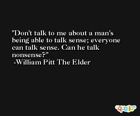 Don't talk to me about a man's being able to talk sense; everyone can talk sense. Can he talk nonsense? -William Pitt The Elder