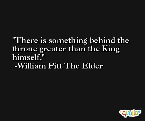 There is something behind the throne greater than the King himself. -William Pitt The Elder