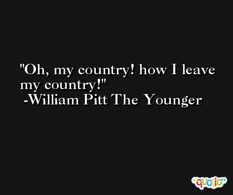 Oh, my country! how I leave my country! -William Pitt The Younger