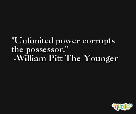 Unlimited power corrupts the possessor. -William Pitt The Younger