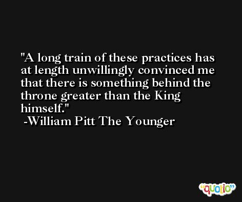 A long train of these practices has at length unwillingly convinced me that there is something behind the throne greater than the King himself. -William Pitt The Younger