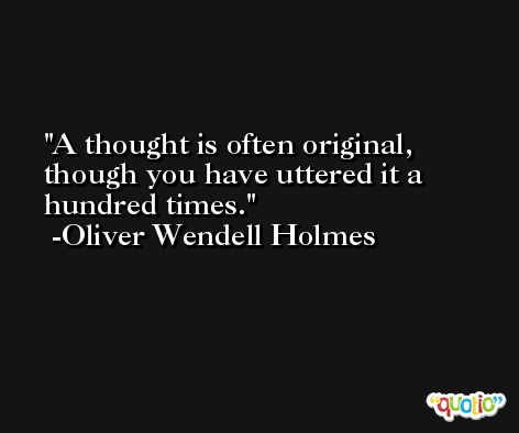 A thought is often original, though you have uttered it a hundred times. -Oliver Wendell Holmes