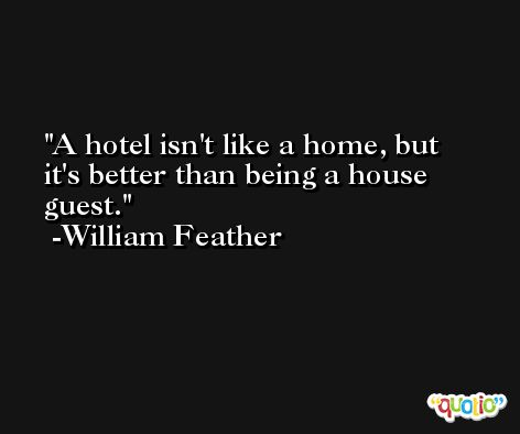 A hotel isn't like a home, but it's better than being a house guest. -William Feather