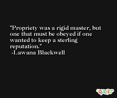 Propriety was a rigid master, but one that must be obeyed if one wanted to keep a sterling reputation. -Lawana Blackwell