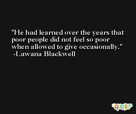 He had learned over the years that poor people did not feel so poor when allowed to give occasionally. -Lawana Blackwell