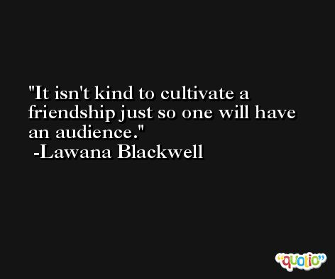 It isn't kind to cultivate a friendship just so one will have an audience. -Lawana Blackwell