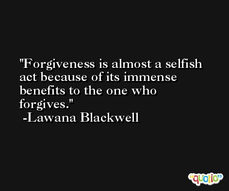 Forgiveness is almost a selfish act because of its immense benefits to the one who forgives. -Lawana Blackwell