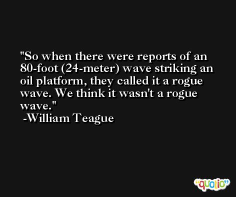 So when there were reports of an 80-foot (24-meter) wave striking an oil platform, they called it a rogue wave. We think it wasn't a rogue wave. -William Teague