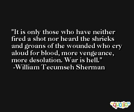 It is only those who have neither fired a shot nor heard the shrieks and groans of the wounded who cry aloud for blood, more vengeance, more desolation. War is hell. -William Tecumseh Sherman