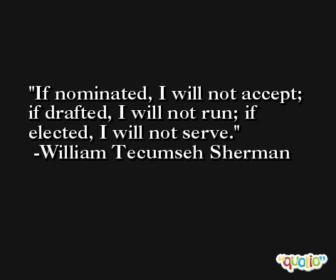 If nominated, I will not accept; if drafted, I will not run; if elected, I will not serve. -William Tecumseh Sherman