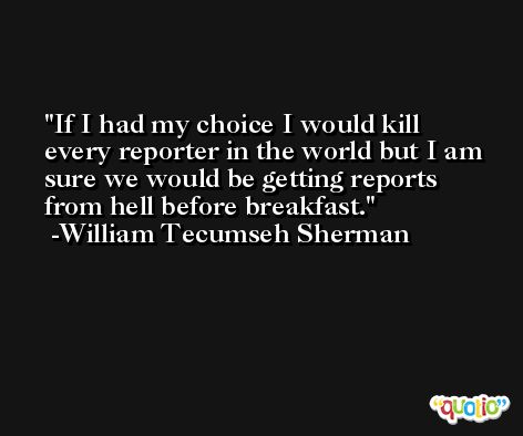 If I had my choice I would kill every reporter in the world but I am sure we would be getting reports from hell before breakfast. -William Tecumseh Sherman