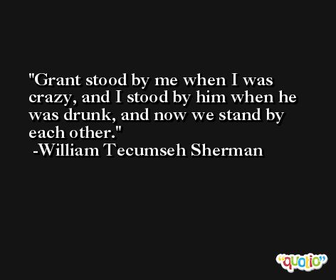 Grant stood by me when I was crazy, and I stood by him when he was drunk, and now we stand by each other. -William Tecumseh Sherman