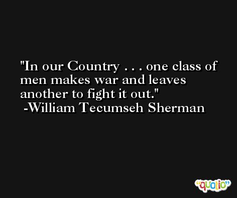 In our Country . . . one class of men makes war and leaves another to fight it out. -William Tecumseh Sherman