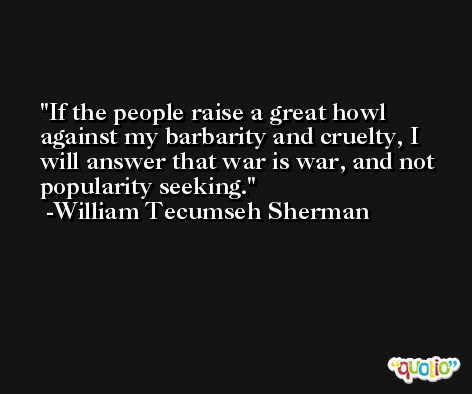 If the people raise a great howl against my barbarity and cruelty, I will answer that war is war, and not popularity seeking. -William Tecumseh Sherman