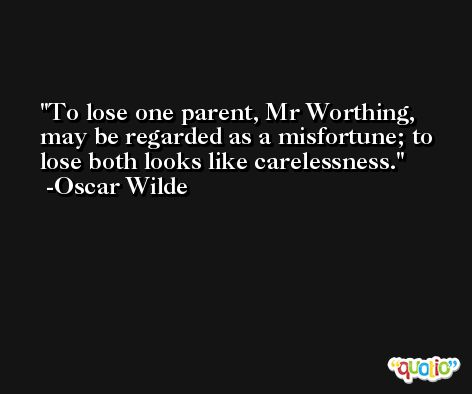 To lose one parent, Mr Worthing, may be regarded as a misfortune; to lose both looks like carelessness. -Oscar Wilde