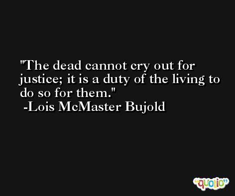 The dead cannot cry out for justice; it is a duty of the living to do so for them. -Lois McMaster Bujold