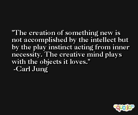 The creation of something new is not accomplished by the intellect but by the play instinct acting from inner necessity. The creative mind plays with the objects it loves. -Carl Jung